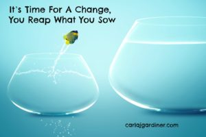It's Time For A Change, You Reap What You Sow